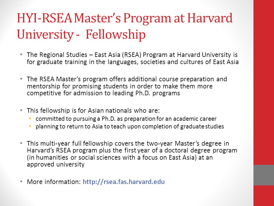 HYI-RSEA Master's Program at Harvard University - Fellowship The Regional Studies – East Asia (RSEA) Program at Harvard University is for graduate training in the languages, societies and cultures of East Asia The RSEA Master's program offers additional course preparation and mentorship for promising students in order to make them more competitive for admission to leading Ph.D.