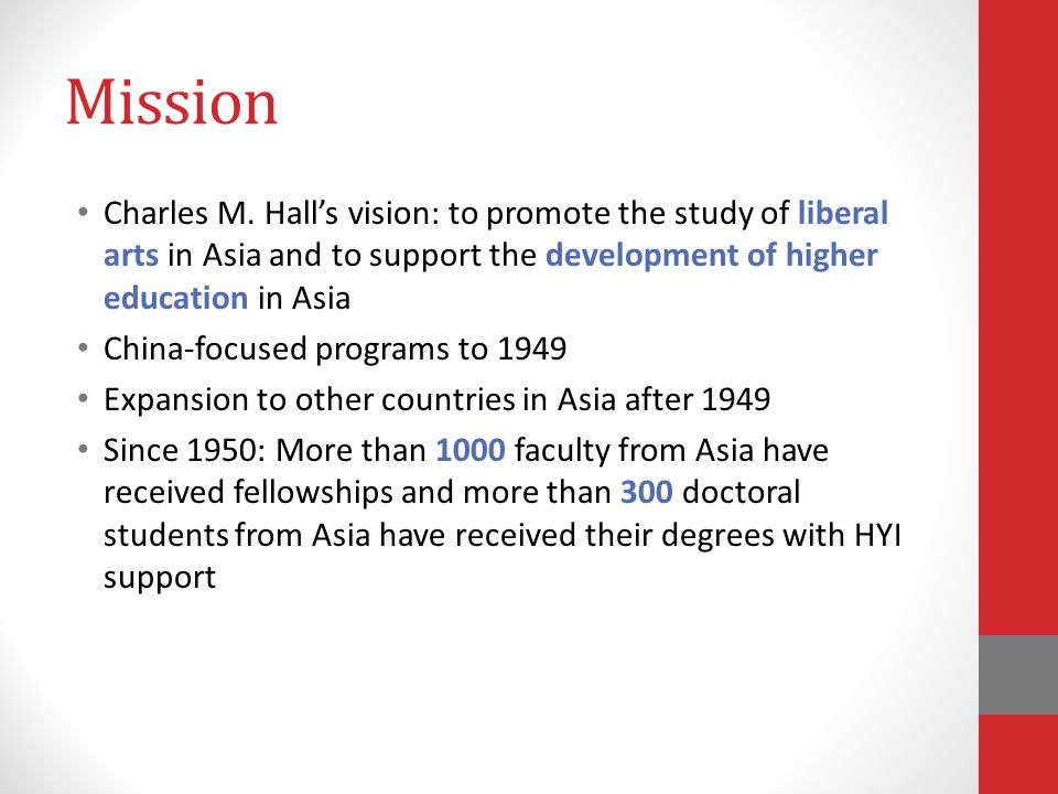 Mission Charles M. Hall's vision: to promote the study of liberal arts in Asia and to support the development of higher education in Asia China-focuse