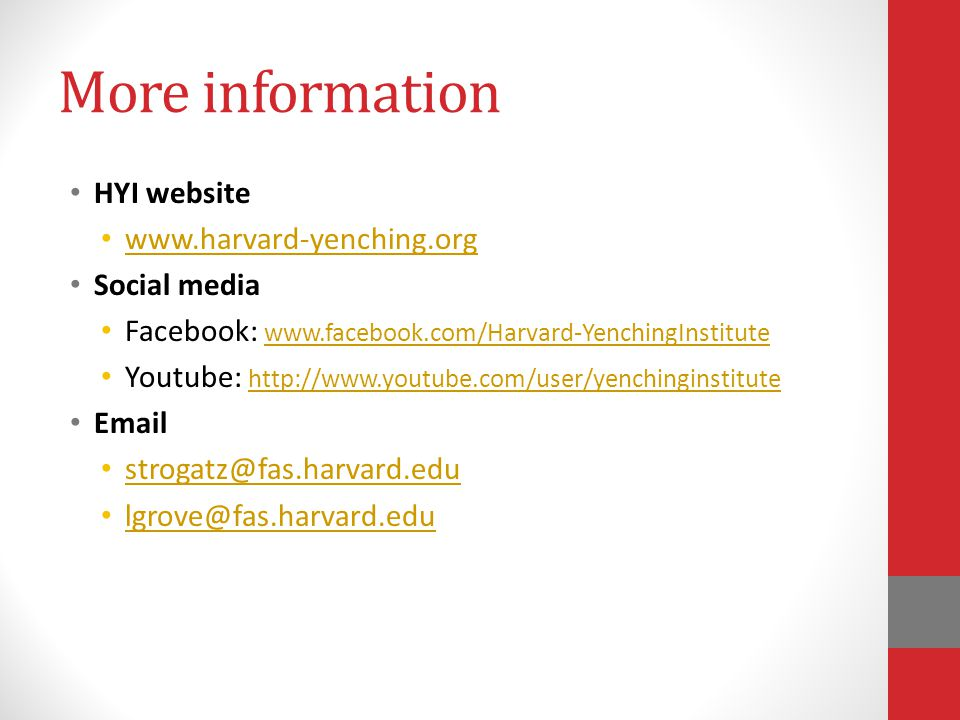 More information HYI website www.harvard-yenching.org Social media Facebook: www.facebook.com/Harvard-YenchingInstitute www.facebook.com/Harvard-YenchingInstitute Youtube: http://www.youtube.com/user/yenchinginstitute http://www.youtube.com/user/yenchinginstitute Email strogatz@fas.harvard.edu lgrove@fas.harvard.edu