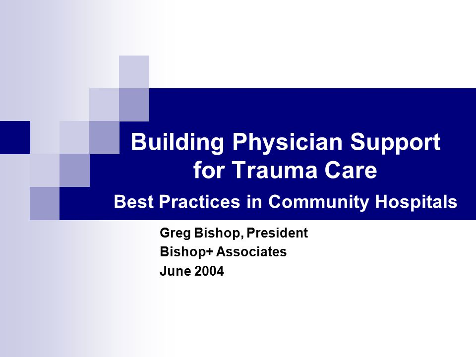 Building Physician Support for Trauma Care Best Practices in Community Hospitals Greg Bishop, President Bishop+ Associates June 2004