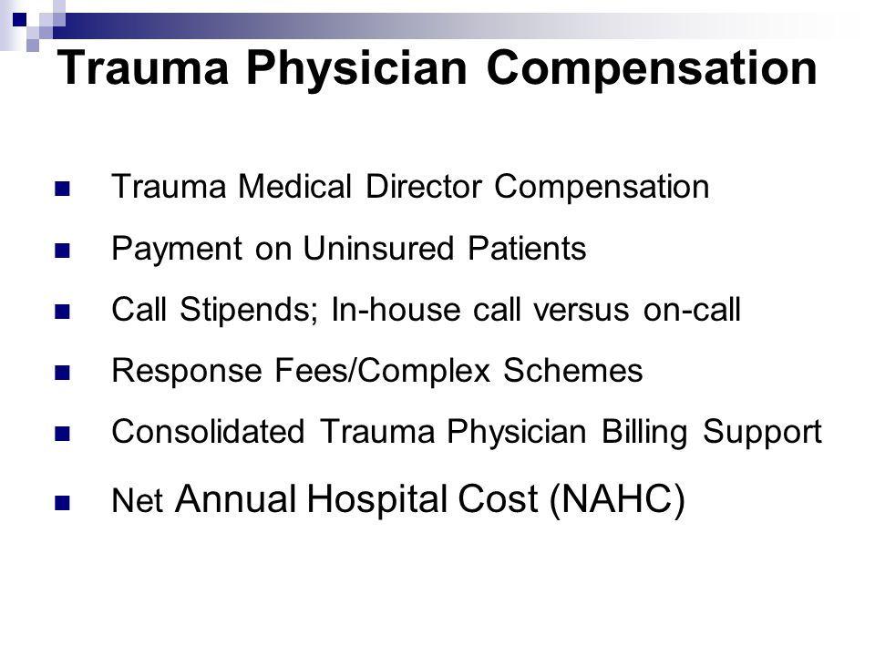 Trauma Physician Compensation Trauma Medical Director Compensation Payment on Uninsured Patients Call Stipends; In-house call versus on-call Response Fees/Complex Schemes Consolidated Trauma Physician Billing Support Net Annual Hospital Cost (NAHC)