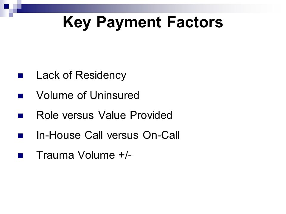 Key Payment Factors Lack of Residency Volume of Uninsured Role versus Value Provided In-House Call versus On-Call Trauma Volume +/-