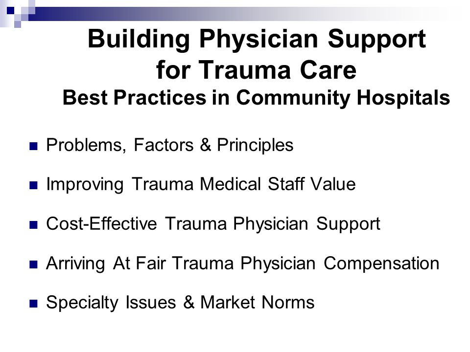Building Physician Support for Trauma Care Best Practices in Community Hospitals Problems, Factors & Principles Improving Trauma Medical Staff Value Cost-Effective Trauma Physician Support Arriving At Fair Trauma Physician Compensation Specialty Issues & Market Norms