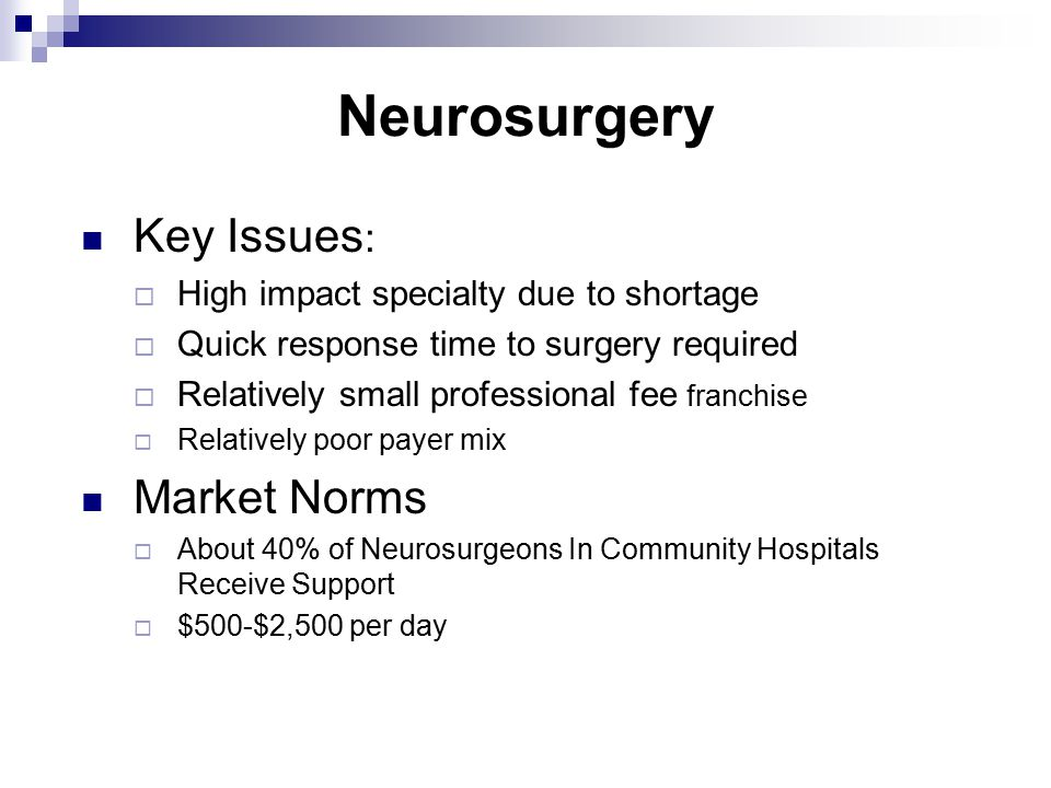 Neurosurgery Key Issues :  High impact specialty due to shortage  Quick response time to surgery required  Relatively small professional fee franchise  Relatively poor payer mix Market Norms  About 40% of Neurosurgeons In Community Hospitals Receive Support  $500-$2,500 per day