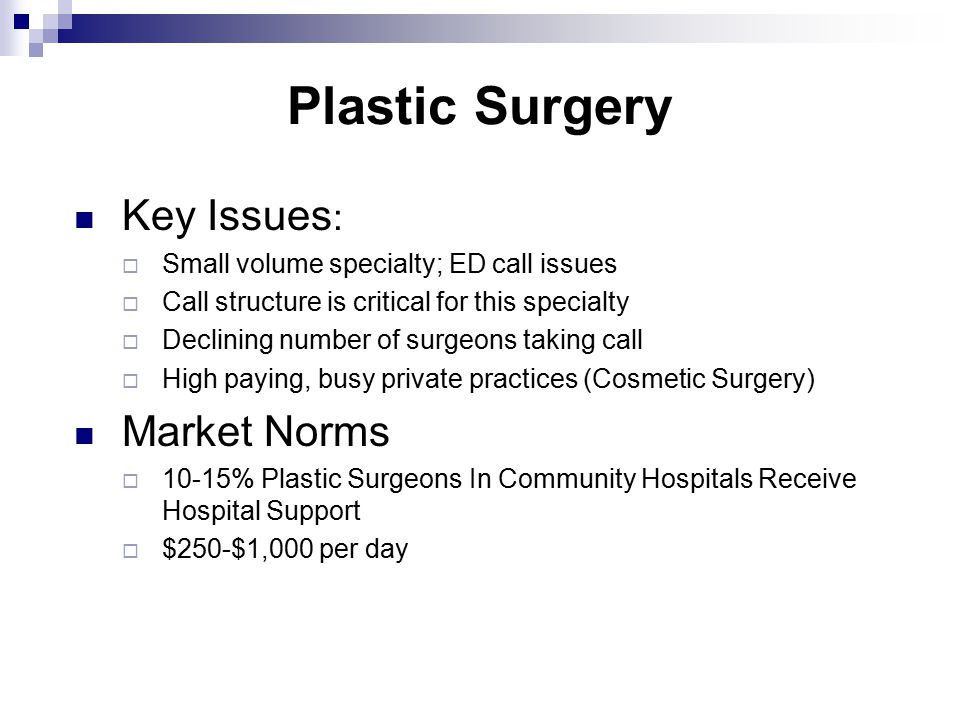Plastic Surgery Key Issues :  Small volume specialty; ED call issues  Call structure is critical for this specialty  Declining number of surgeons taking call  High paying, busy private practices (Cosmetic Surgery) Market Norms  10-15% Plastic Surgeons In Community Hospitals Receive Hospital Support  $250-$1,000 per day