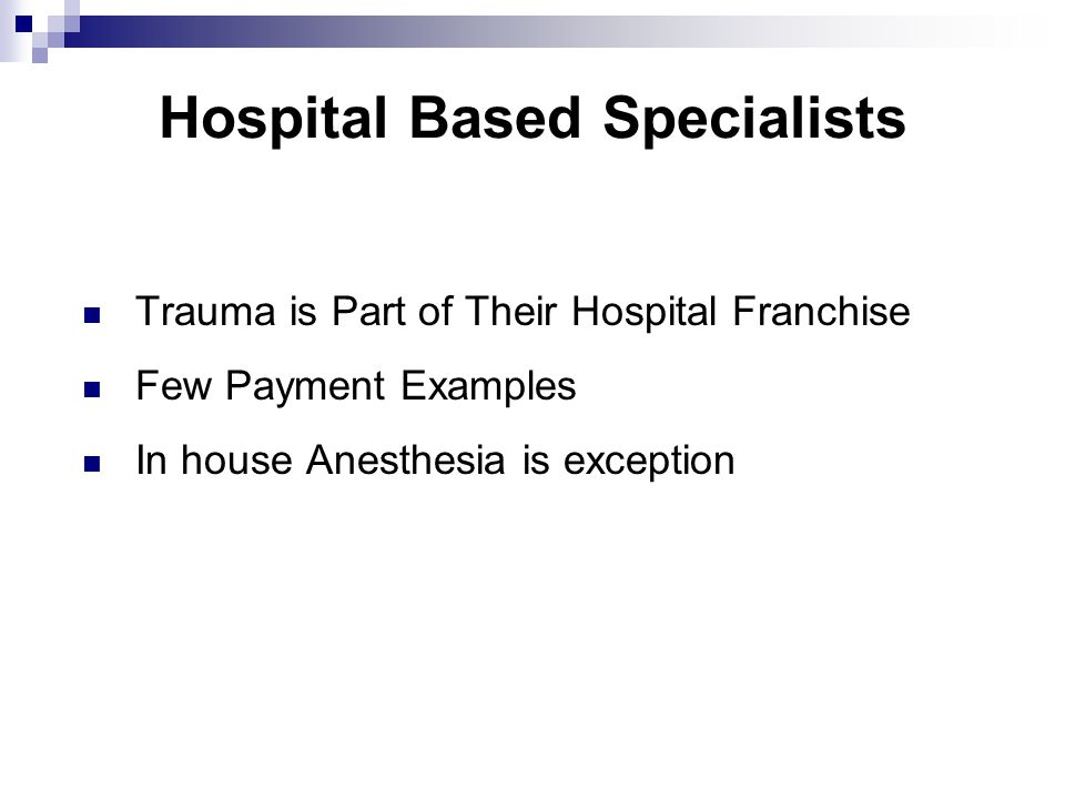 Hospital Based Specialists Trauma is Part of Their Hospital Franchise Few Payment Examples In house Anesthesia is exception