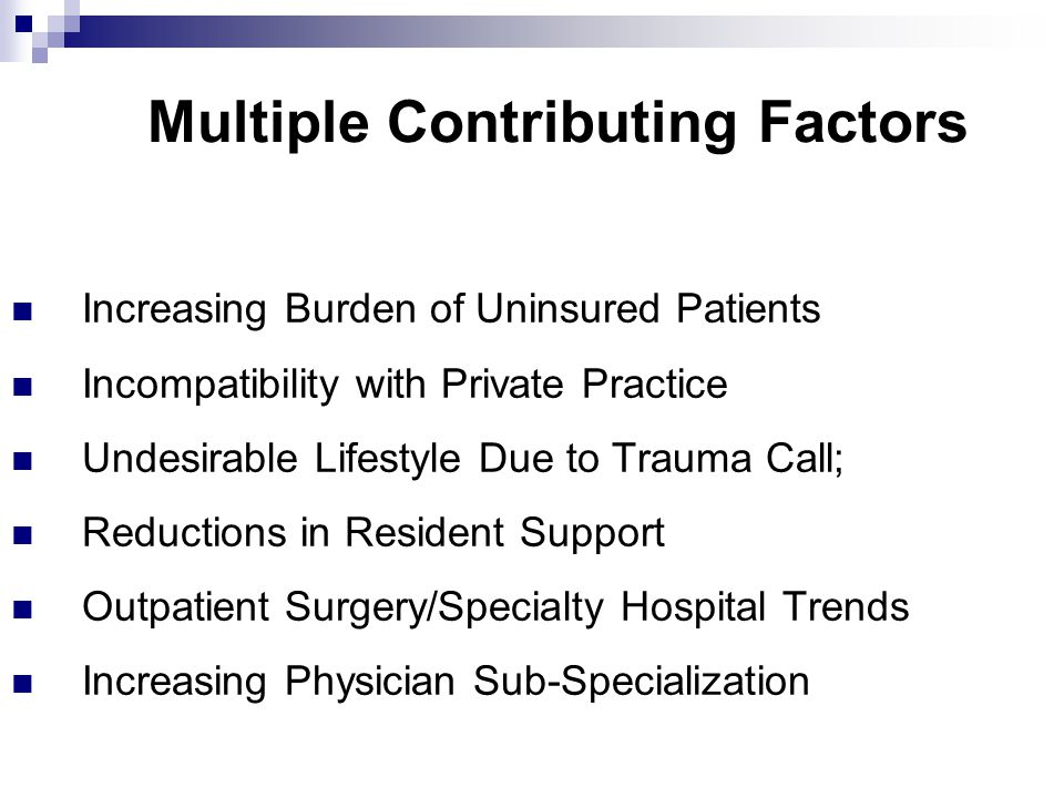 Multiple Contributing Factors Increasing Burden of Uninsured Patients Incompatibility with Private Practice Undesirable Lifestyle Due to Trauma Call; Reductions in Resident Support Outpatient Surgery/Specialty Hospital Trends Increasing Physician Sub-Specialization