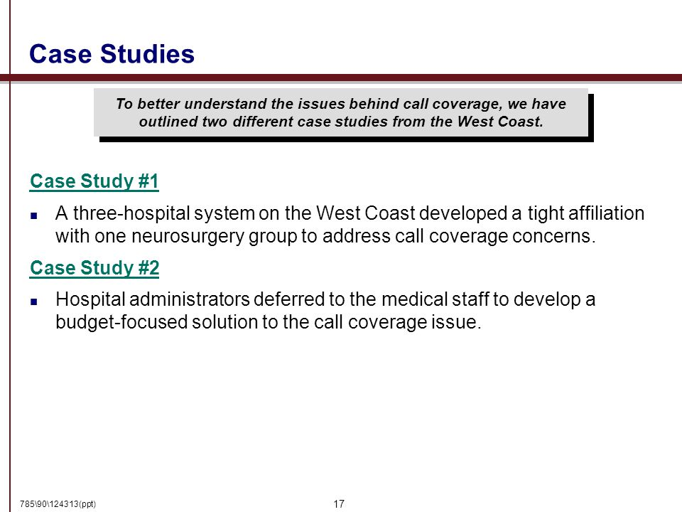 785\90\124313(ppt) 17 Case Studies Case Study #1 n A three-hospital system on the West Coast developed a tight affiliation with one neurosurgery group to address call coverage concerns.