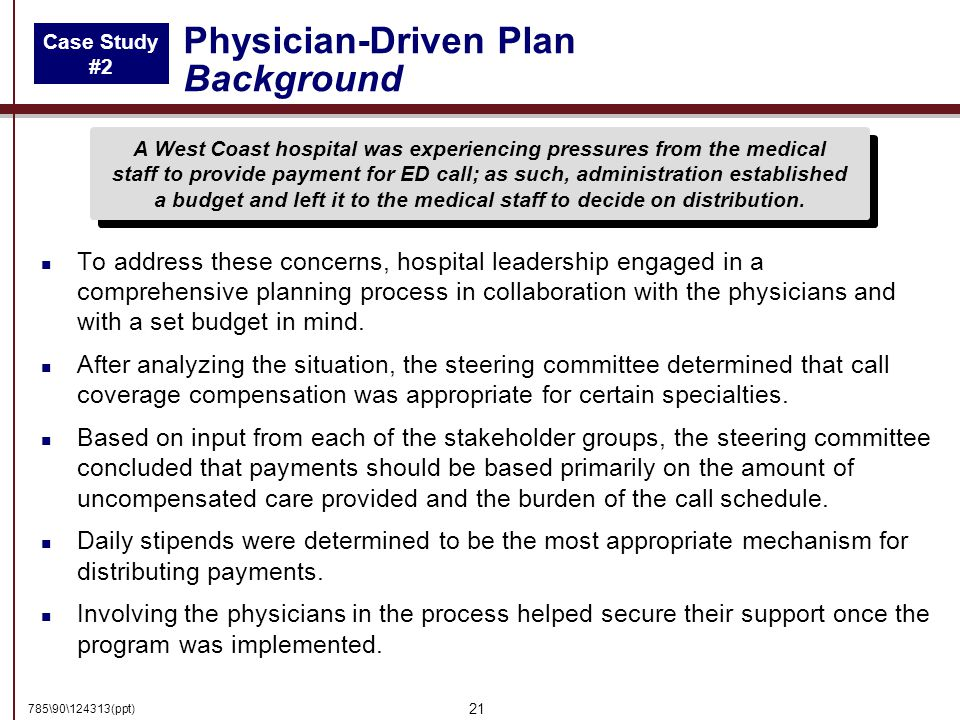 785\90\124313(ppt) 21 Physician-Driven Plan Background n To address these concerns, hospital leadership engaged in a comprehensive planning process in collaboration with the physicians and with a set budget in mind.