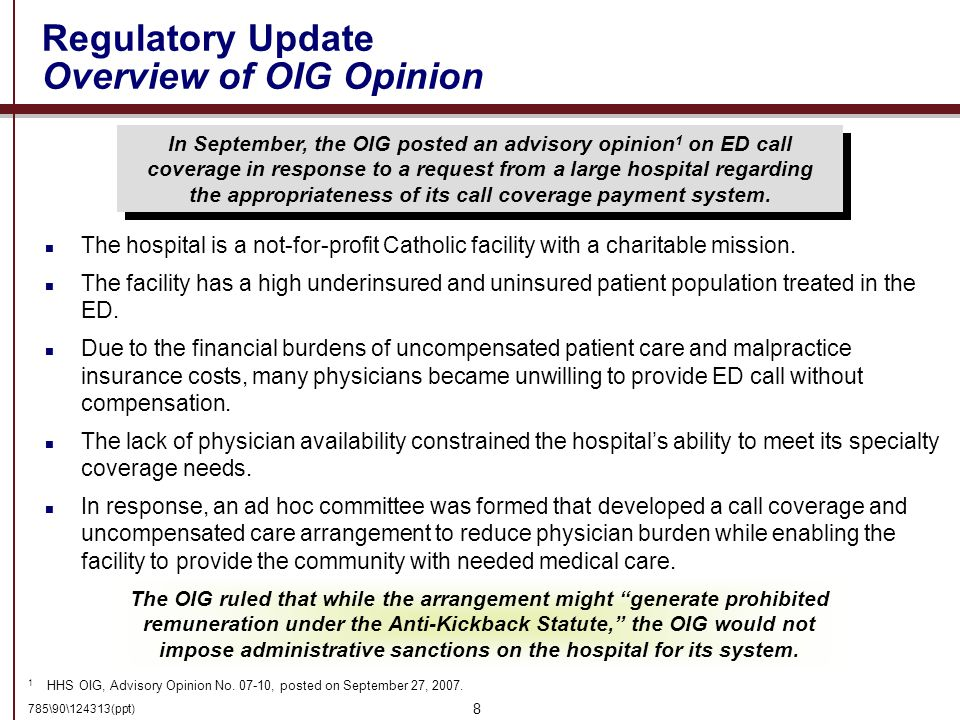 785\90\124313(ppt) 8 Regulatory Update Overview of OIG Opinion In September, the OIG posted an advisory opinion 1 on ED call coverage in response to a request from a large hospital regarding the appropriateness of its call coverage payment system.