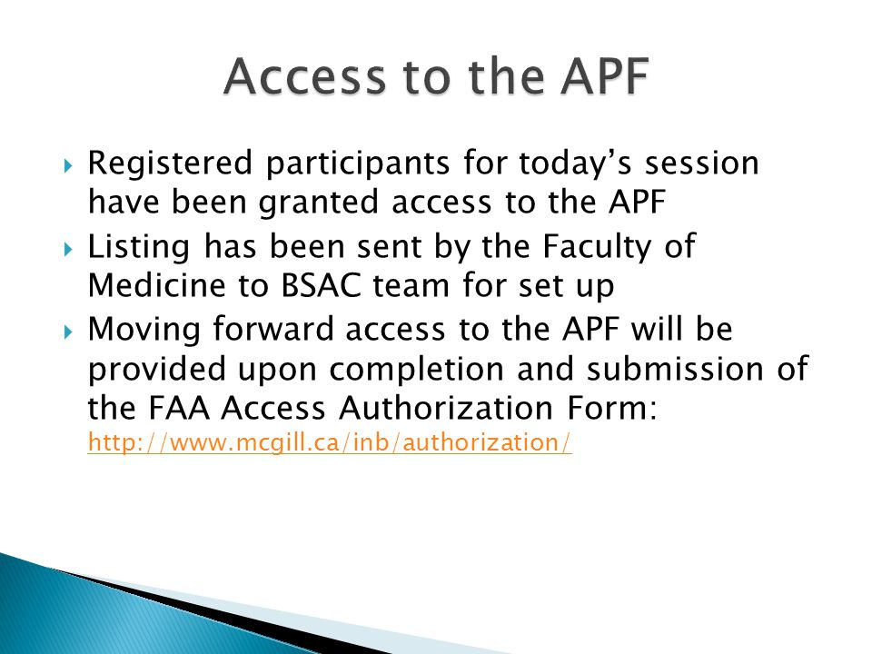  Registered participants for today's session have been granted access to the APF  Listing has been sent by the Faculty of Medicine to BSAC team for set up  Moving forward access to the APF will be provided upon completion and submission of the FAA Access Authorization Form: http://www.mcgill.ca/inb/authorization/ http://www.mcgill.ca/inb/authorization/