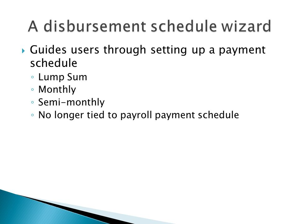  Guides users through setting up a payment schedule ◦ Lump Sum ◦ Monthly ◦ Semi-monthly ◦ No longer tied to payroll payment schedule