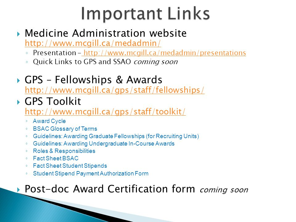  Medicine Administration website http://www.mcgill.ca/medadmin/ http://www.mcgill.ca/medadmin/ ◦ Presentation - http://www.mcgill.ca/medadmin/presentations http://www.mcgill.ca/medadmin/presentations ◦ Quick Links to GPS and SSAO coming soon  GPS – Fellowships & Awards http://www.mcgill.ca/gps/staff/fellowships/ http://www.mcgill.ca/gps/staff/fellowships/  GPS Toolkit http://www.mcgill.ca/gps/staff/toolkit/ http://www.mcgill.ca/gps/staff/toolkit/ ◦ Award Cycle ◦ BSAC Glossary of Terms ◦ Guidelines: Awarding Graduate Fellowships (for Recruiting Units) ◦ Guidelines: Awarding Undergraduate In-Course Awards ◦ Roles & Responsibilities ◦ Fact Sheet BSAC ◦ Fact Sheet Student Stipends ◦ Student Stipend Payment Authorization Form  Post-doc Award Certification form coming soon