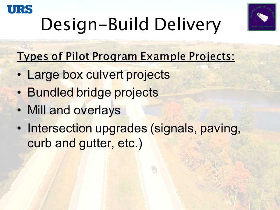 Design-Build Delivery Types of Pilot Program Example Projects: Large box culvert projects Bundled bridge projects Mill and overlays Intersection upgrades (signals, paving, curb and gutter, etc.)