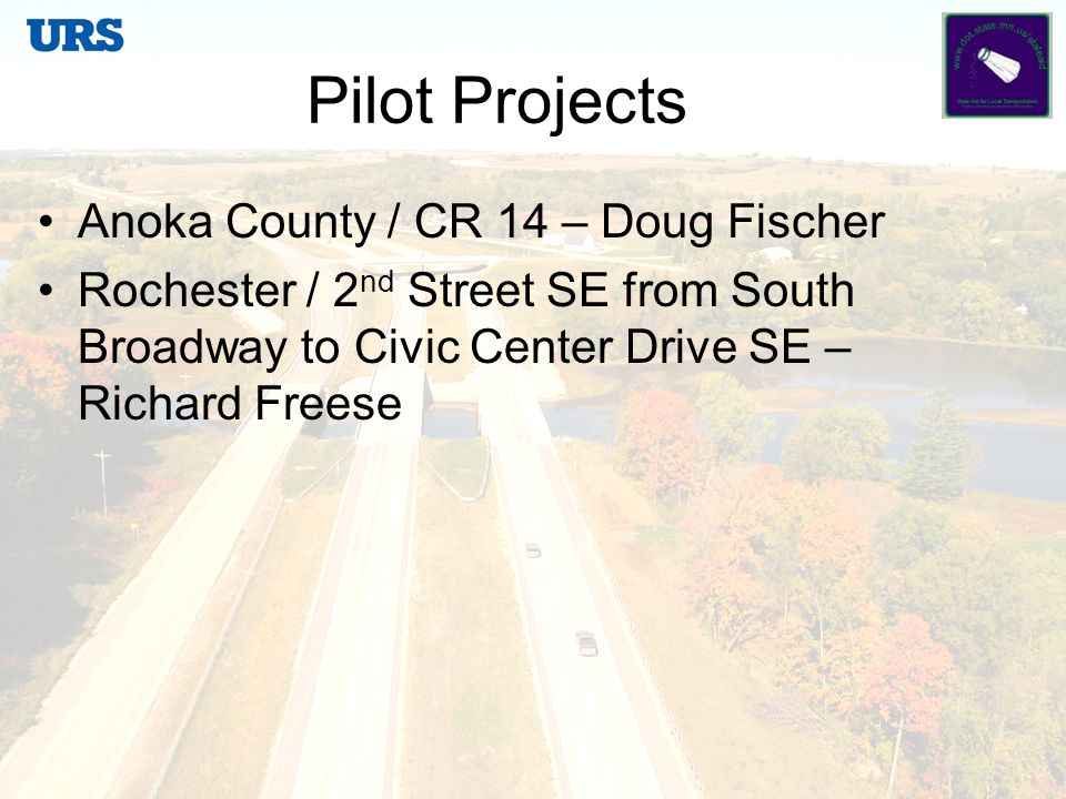 Pilot Projects Anoka County / CR 14 – Doug Fischer Rochester / 2 nd Street SE from South Broadway to Civic Center Drive SE – Richard Freese