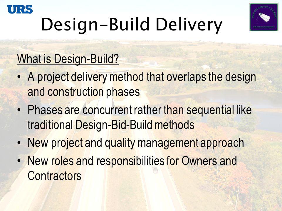 Design-Build Delivery What the Statute Says: 2009 Legislature 3 Year pilot for cities and counties Transportation projects State-Aid system Expires October 1, 2012 or upon completion of 9 projects Selection by Design-Build Project Selection Council Incorporates educational component for owners and design-builders Can be either best-value or low-bid