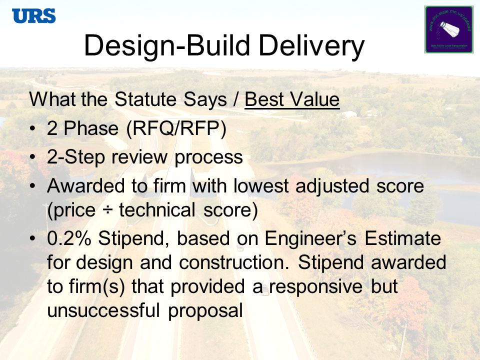 Design-Build Delivery What the Statute Says / Low-Bid Requires a minimum of RFP with separate technical and price proposals 2-Step review process Awarded to firm with lowest bid that met the technical requirements of the RFP Stipend may be paid only if RFQ and short-listing required