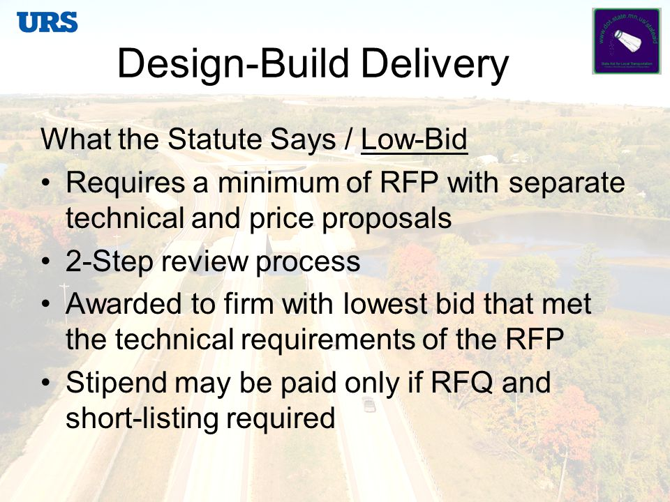 Design-Build Roles and Responsibilities Owner / Agency Environmental Approvals Preliminary Design Design Oversight Right-of-Way Construction Oversight Contract Owner / Agency issues RFP Contractor submits proposal Contractor awarded by best value or low- bid Contractor Final Design Utilities and Permits Construction Quality Control / Assurance Inspection/Testing Safety