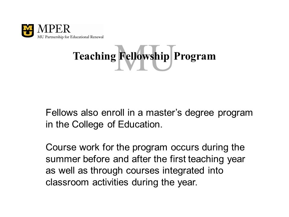 MU Teaching Fellowship Program Fellows receive a $13,601 stipend for the fellowship year and monies toward tuition (up to 33 hours) required for a master's degree during the 15 months they are involved in the program.