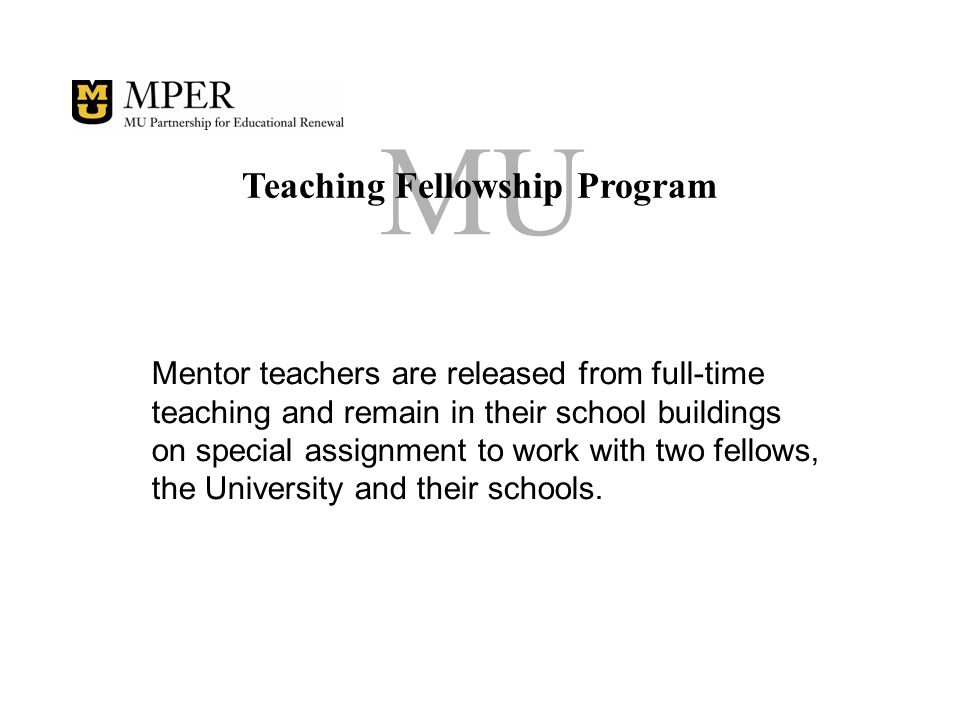 MU Teaching Fellowship Program Mentor teachers work directly with the fellows through-out the year, serve as a resource and coach, and even team-teach with the fellows.