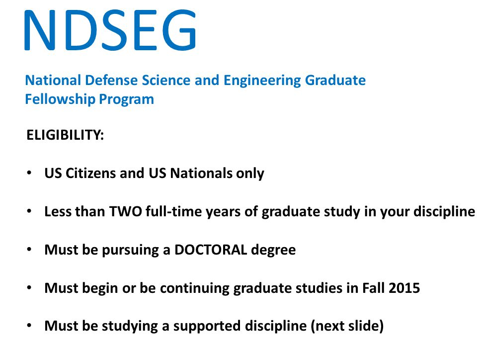 NDSEG National Defense Science and Engineering Graduate Fellowship Program SUPPORTED DISCIPLINES: Aeronautical and Astronautical Engineering Biosciences Chemical Engineering Chemistry Civil Engineering Cognitive, Neural, and Behavioral Sciences Computer and Computational Sciences Electrical Engineering Geosciences Materials Science and Engineering Mathematics Mechanical Engineering Naval Architecture and Ocean Engineering Oceanography Physics