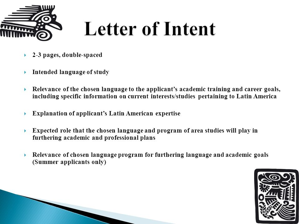  2-3 pages, double-spaced  Intended language of study  Relevance of the chosen language to the applicant's academic training and career goals, including specific information on current interests/studies pertaining to Latin America  Explanation of applicant's Latin American expertise  Expected role that the chosen language and program of area studies will play in furthering academic and professional plans  Relevance of chosen language program for furthering language and academic goals (Summer applicants only)