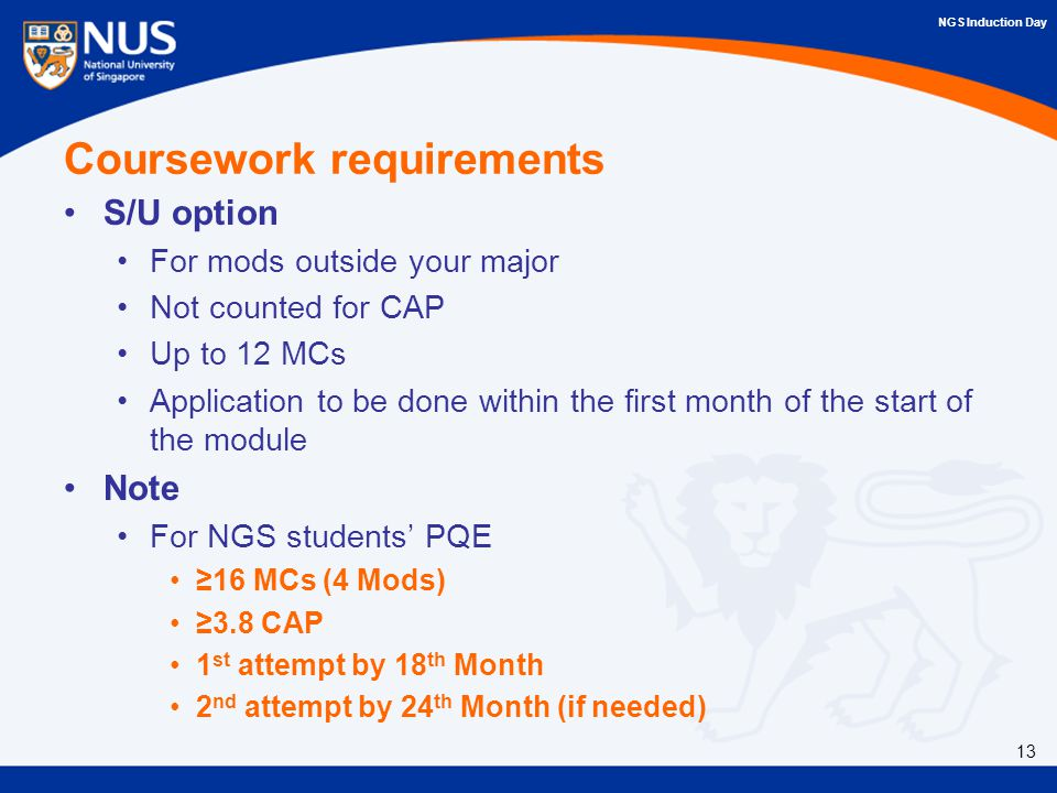 NGS Induction Day Coursework requirements S/U option For mods outside your major Not counted for CAP Up to 12 MCs Application to be done within the first month of the start of the module Note For NGS students' PQE ≥16 MCs (4 Mods) ≥3.8 CAP 1 st attempt by 18 th Month 2 nd attempt by 24 th Month (if needed) 13