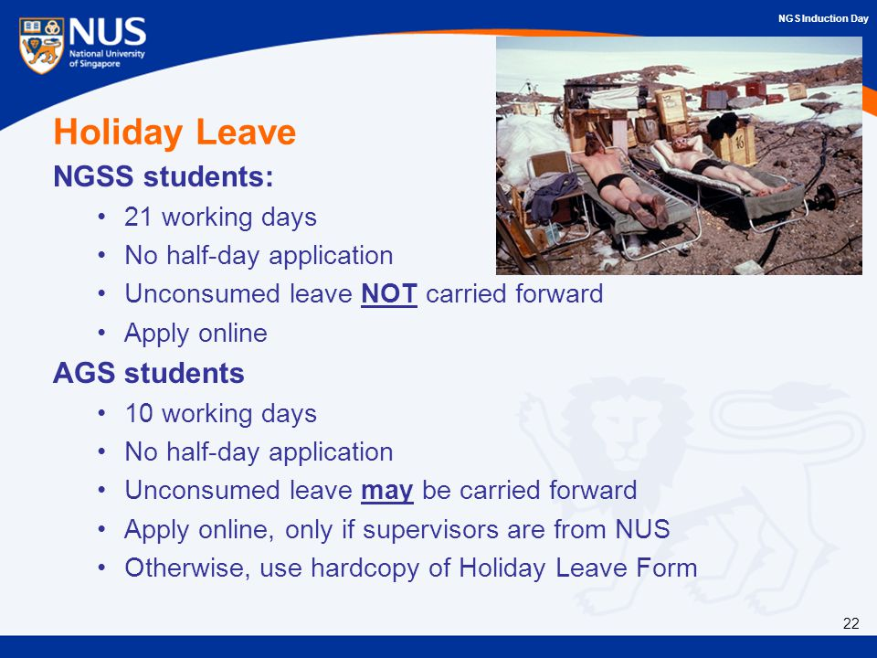NGS Induction Day Holiday Leave NGSS students: 21 working days No half-day application Unconsumed leave NOT carried forward Apply online AGS students 10 working days No half-day application Unconsumed leave may be carried forward Apply online, only if supervisors are from NUS Otherwise, use hardcopy of Holiday Leave Form 22
