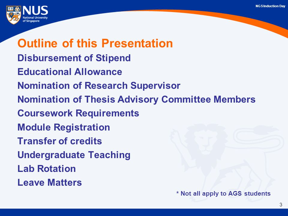 Outline of this Presentation Disbursement of Stipend Educational Allowance Nomination of Research Supervisor Nomination of Thesis Advisory Committee Members Coursework Requirements Module Registration Transfer of credits Undergraduate Teaching Lab Rotation Leave Matters * Not all apply to AGS students 3