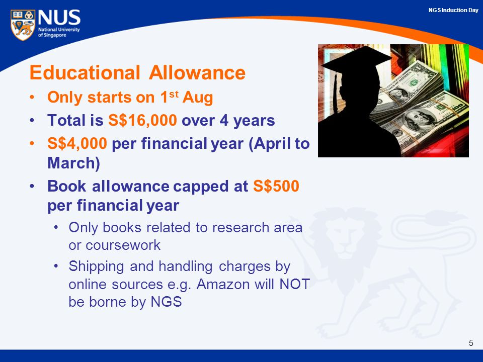 NGS Induction Day Educational Allowance Only starts on 1 st Aug Total is S$16,000 over 4 years S$4,000 per financial year (April to March) Book allowance capped at S$500 per financial year Only books related to research area or coursework Shipping and handling charges by online sources e.g.