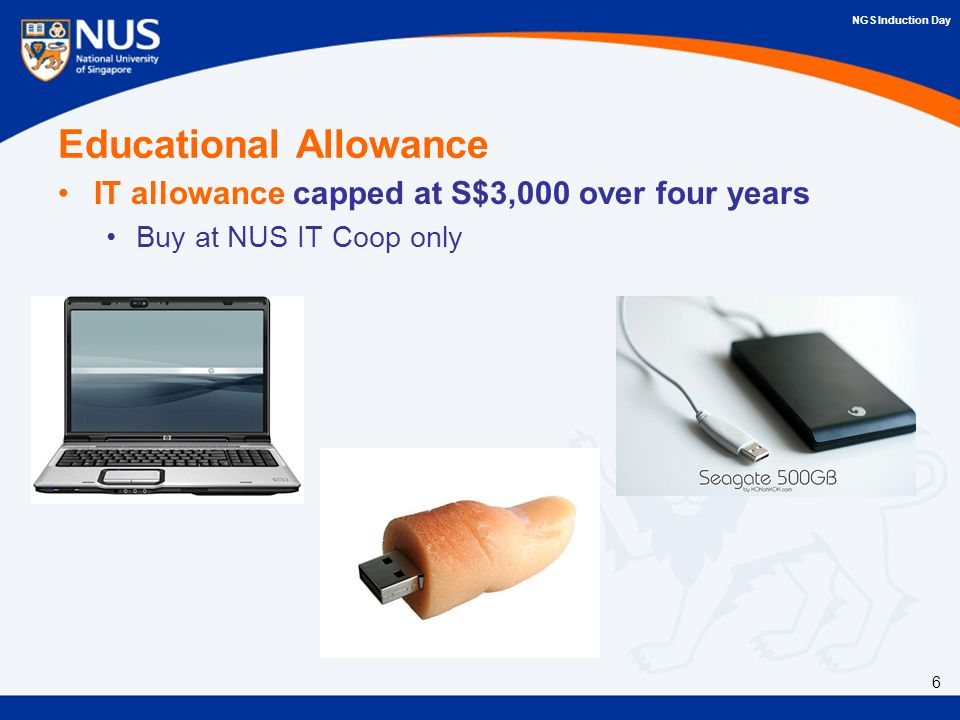 NGS Induction Day Educational Allowance IT allowance capped at S$3,000 over four years Buy at NUS IT Coop only 6