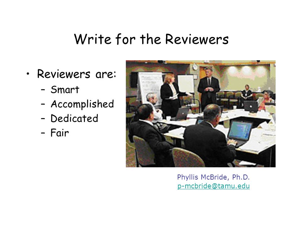 Write for the Reviewers Reviewers are also: –Busy –Overworked –Skeptical –May not be as knowledgeable about the details of the proposed topic as the PI is Phyllis McBride, Ph.D.