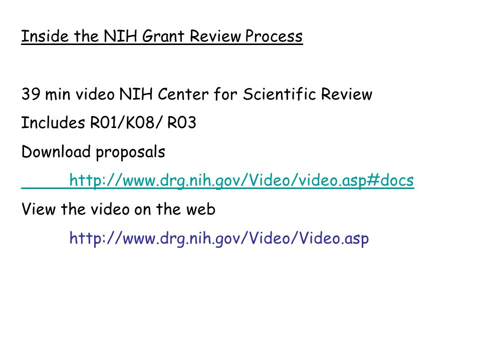 Inside the NIH Grant Review Process 39 min video NIH Center for Scientific Review Includes R01/K08/ R03 Download proposals http://www.drg.nih.gov/Video/video.asp#docs View the video on the web http://www.drg.nih.gov/Video/Video.asp