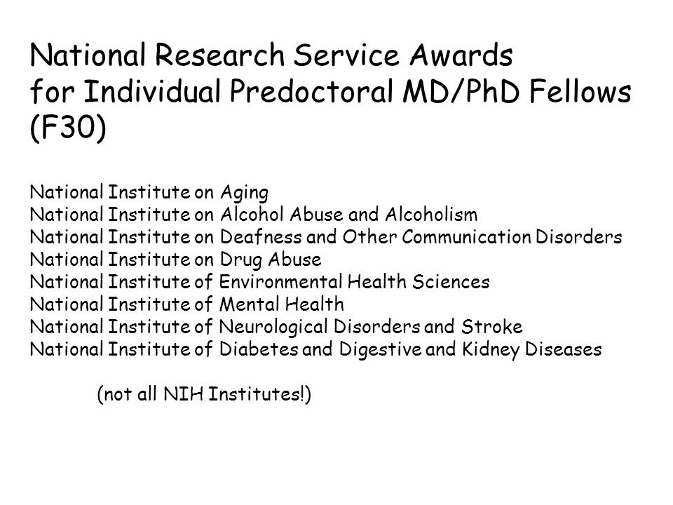 National Research Service Awards for Individual Predoctoral MD/PhD Fellows (F30) National Institute on Aging National Institute on Alcohol Abuse and Alcoholism National Institute on Deafness and Other Communication Disorders National Institute on Drug Abuse National Institute of Environmental Health Sciences National Institute of Mental Health National Institute of Neurological Disorders and Stroke National Institute of Diabetes and Digestive and Kidney Diseases (not all NIH Institutes!)