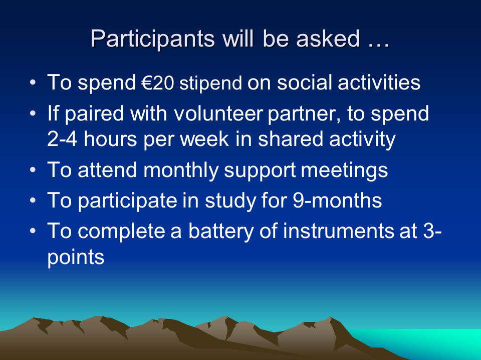 Participants will be asked … To spend €20 stipend on social activities If paired with volunteer partner, to spend 2-4 hours per week in shared activity To attend monthly support meetings To participate in study for 9-months To complete a battery of instruments at 3- points