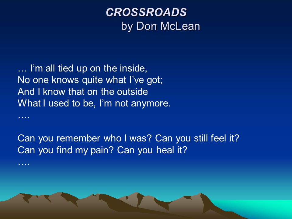 CROSSROADS by Don McLean … I'm all tied up on the inside, No one knows quite what I've got; And I know that on the outside What I used to be, I'm not anymore.