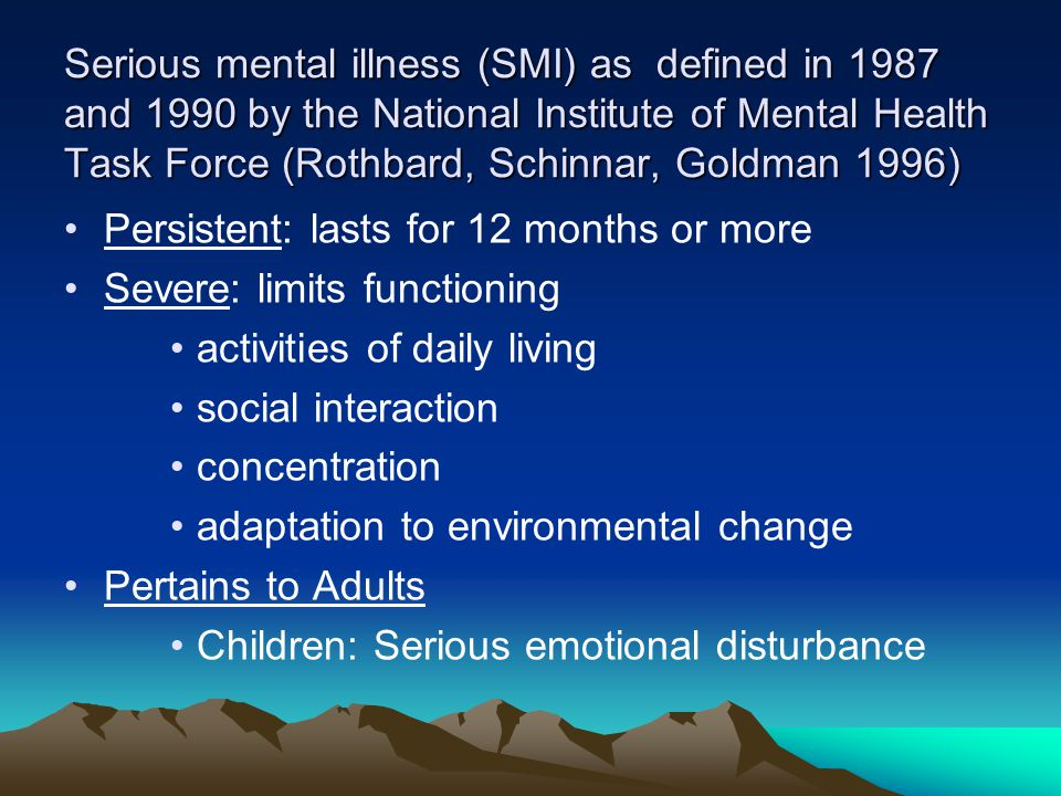 Serious mental illness (SMI) as defined in 1987 and 1990 by the National Institute of Mental Health Task Force (Rothbard, Schinnar, Goldman 1996) Persistent: lasts for 12 months or more Severe: limits functioning activities of daily living social interaction concentration adaptation to environmental change Pertains to Adults Children: Serious emotional disturbance