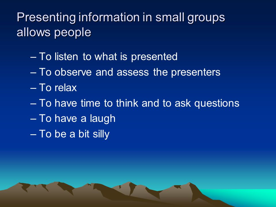 Presenting information in small groups allows people –To listen to what is presented –To observe and assess the presenters –To relax –To have time to think and to ask questions –To have a laugh –To be a bit silly