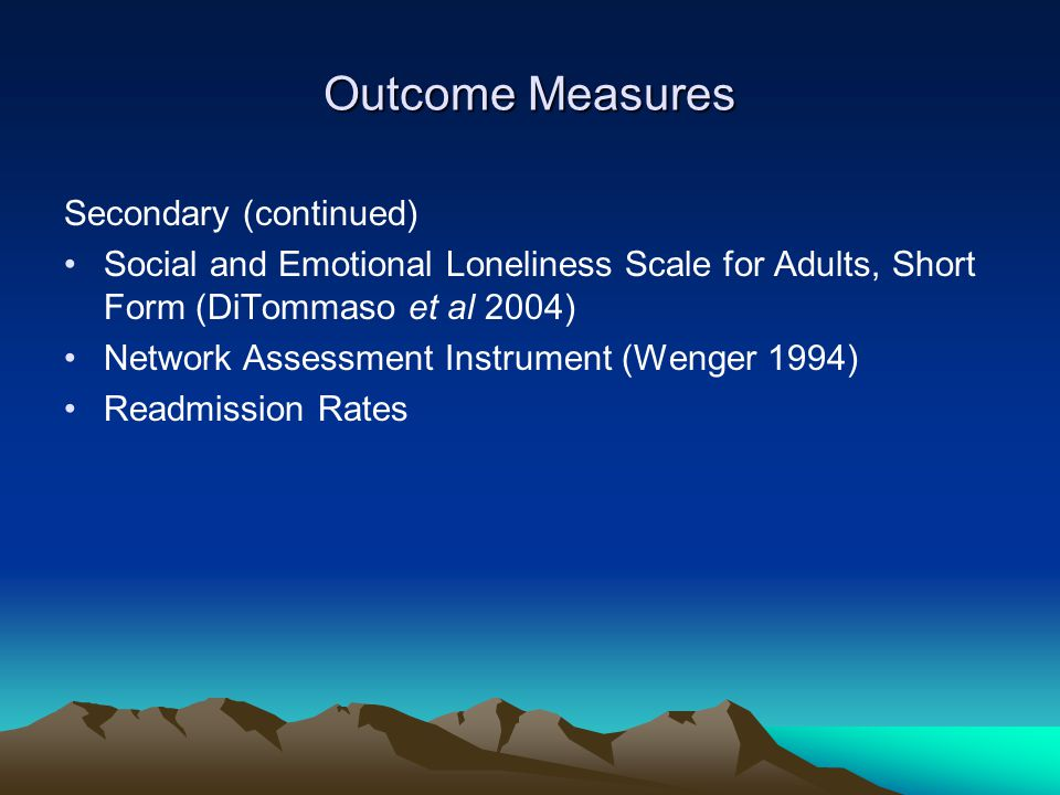 Outcome Measures Secondary (continued) Social and Emotional Loneliness Scale for Adults, Short Form (DiTommaso et al 2004) Network Assessment Instrument (Wenger 1994) Readmission Rates