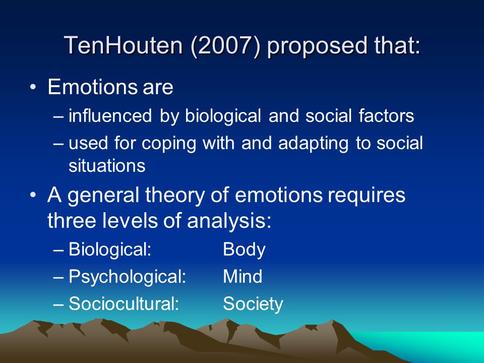 TenHouten (2007) proposed that: Emotions are –influenced by biological and social factors –used for coping with and adapting to social situations A general theory of emotions requires three levels of analysis: –Biological: Body –Psychological: Mind –Sociocultural: Society