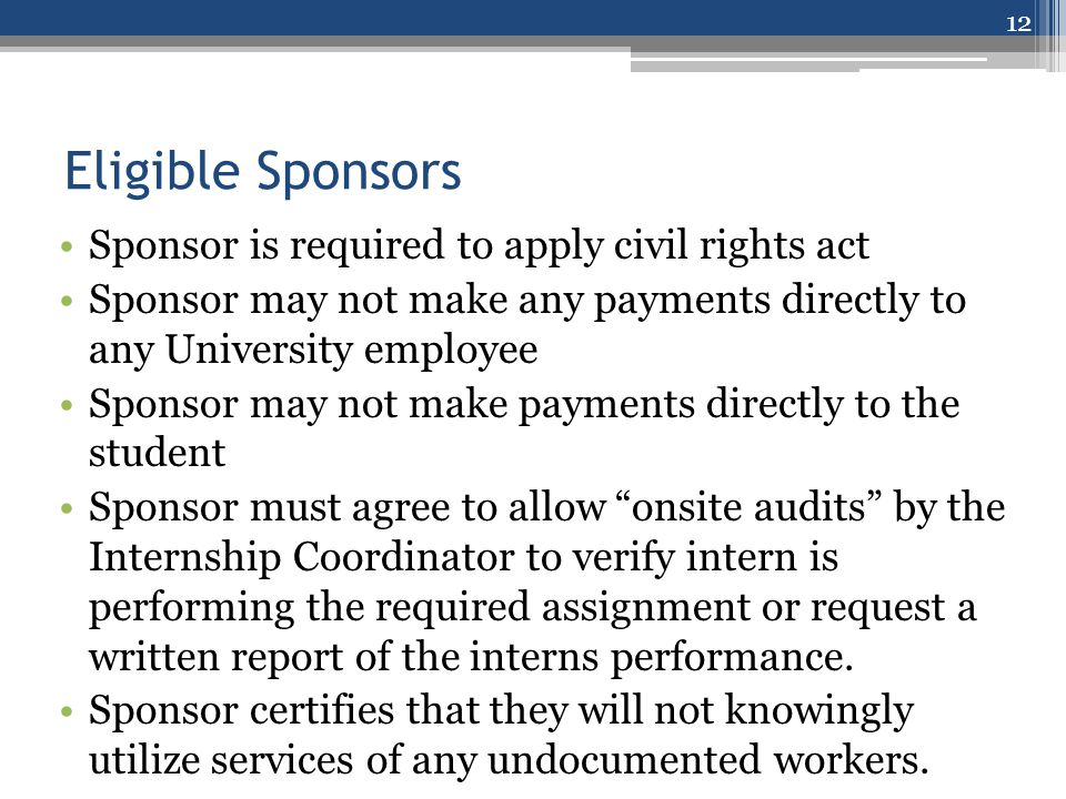 Eligible Sponsors Sponsor is required to apply civil rights act Sponsor may not make any payments directly to any University employee Sponsor may not make payments directly to the student Sponsor must agree to allow onsite audits by the Internship Coordinator to verify intern is performing the required assignment or request a written report of the interns performance.