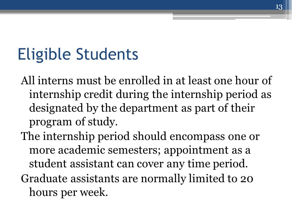 Eligible Students All interns must be enrolled in at least one hour of internship credit during the internship period as designated by the department as part of their program of study.