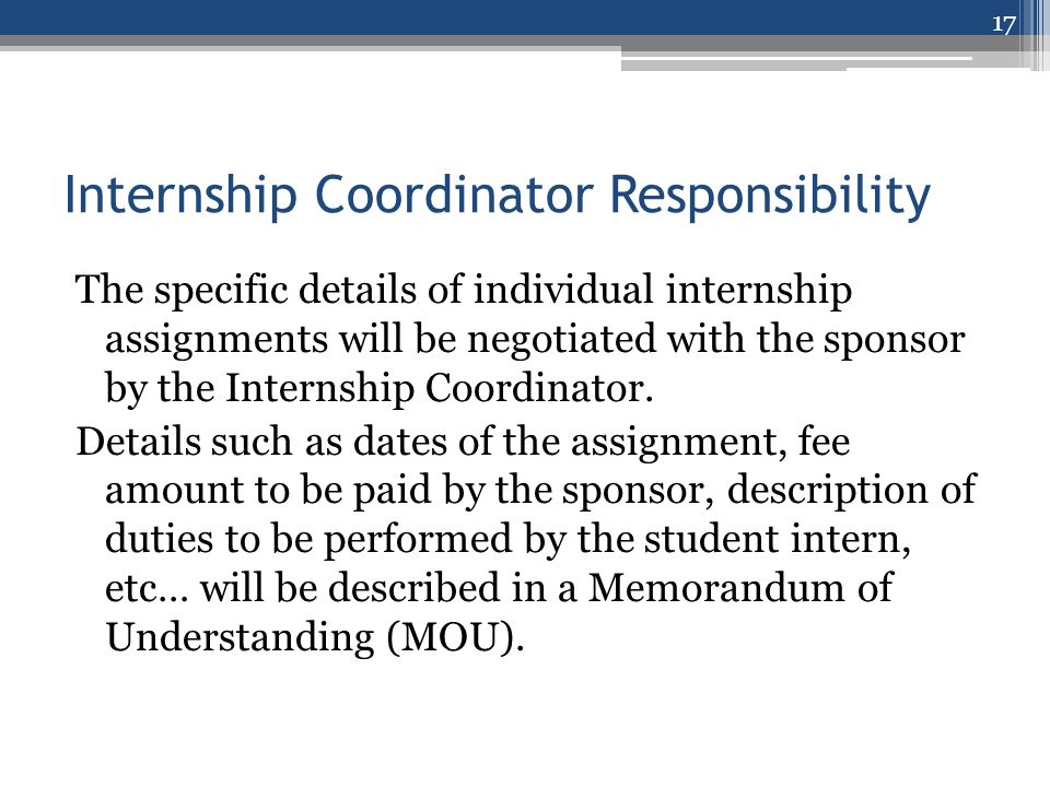 Internship Coordinator Responsibility The specific details of individual internship assignments will be negotiated with the sponsor by the Internship Coordinator.