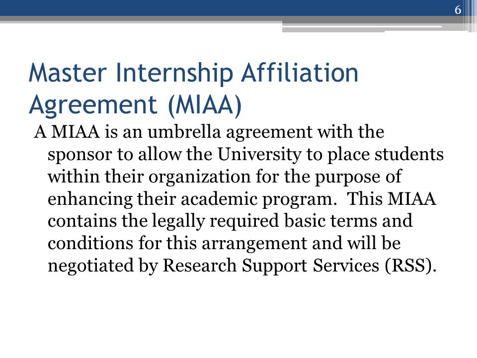 Master Internship Affiliation Agreement (MIAA) Before an intern may be placed with a sponsoring organization, there must be a fully negotiated MIAA on file with Research Support Services (RSS).