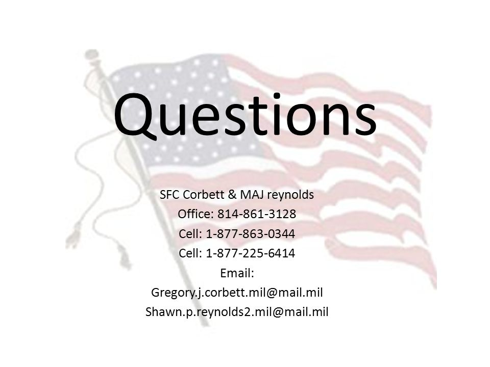 Questions SFC Corbett & MAJ reynolds Office: 814-861-3128 Cell: 1-877-863-0344 Cell: 1-877-225-6414 Email: Gregory.j.corbett.mil@mail.mil Shawn.p.reynolds2.mil@mail.mil