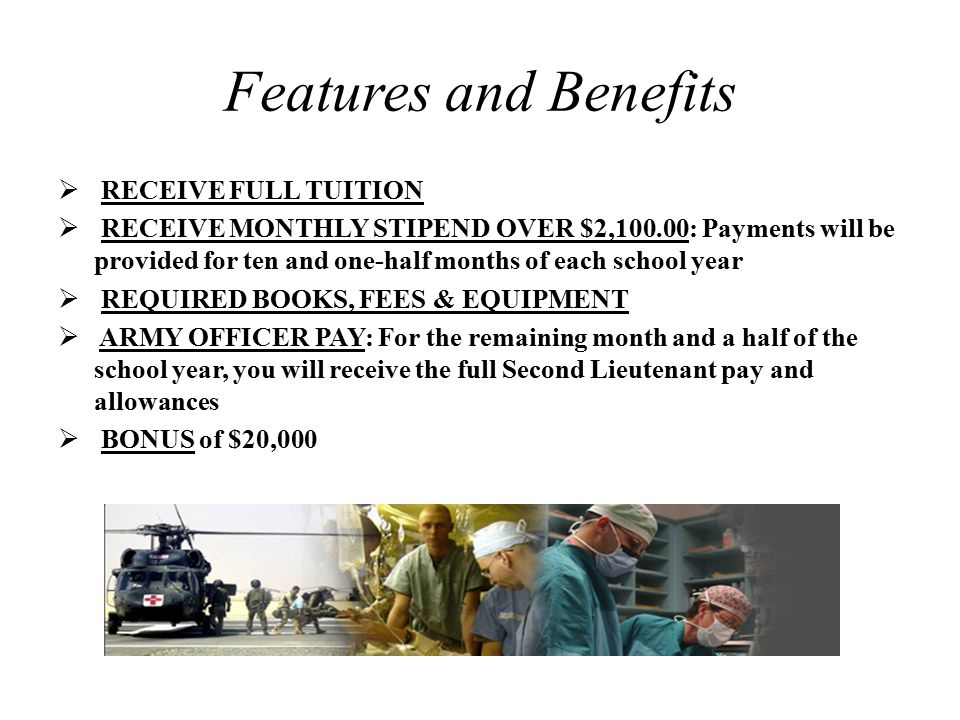 Features and Benefits  RECEIVE FULL TUITION  RECEIVE MONTHLY STIPEND OVER $2,100.00: Payments will be provided for ten and one-half months of each school year  REQUIRED BOOKS, FEES & EQUIPMENT  ARMY OFFICER PAY: For the remaining month and a half of the school year, you will receive the full Second Lieutenant pay and allowances  BONUS of $20,000
