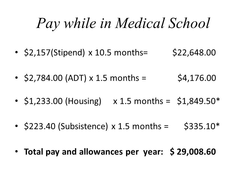 Pay while in Medical School $2,157(Stipend) x 10.5 months= $22,648.00 $2,784.00 (ADT) x 1.5 months = $4,176.00 $1,233.00 (Housing)x 1.5 months = $1,849.50* $223.40 (Subsistence) x 1.5 months = $335.10* Total pay and allowances per year: $ 29,008.60