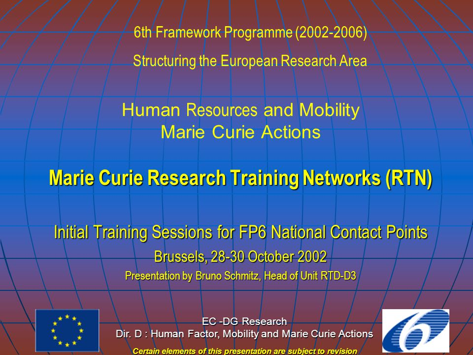 EC - DG Research Directorate D : Human Factor, Mobility and Marie Curie Actions Note: certain elements of this presentation may be subject to revision Information Sources  Http://europa.eu.int/mariecurie-actions (mid-Nov.2002  http://www.cordis.lu/improving  http://euroa.eu.int/comm/research/fp6
