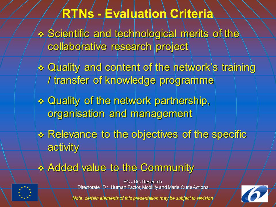 EC - DG Research Directorate D : Human Factor, Mobility and Marie Curie Actions Note: certain elements of this presentation may be subject to revision RTNs - Evaluation Criteria  Scientific and technological merits of the collaborative research project  Quality and content of the network's training / transfer of knowledge programme  Quality of the network partnership, organisation and management  Relevance to the objectives of the specific activity  Added value to the Community