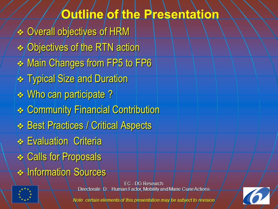 EC - DG Research Directorate D : Human Factor, Mobility and Marie Curie Actions Note: certain elements of this presentation may be subject to revision Outline of the Presentation  Overall objectives of HRM  Objectives of the RTN action  Main Changes from FP5 to FP6  Typical Size and Duration  Who can participate .